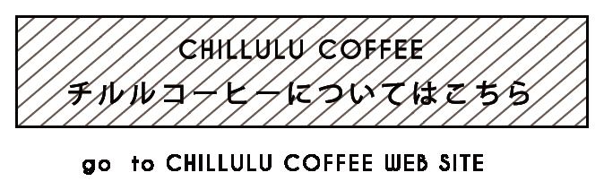 CHILULU COFFEE チルルコーヒーについてはこちら